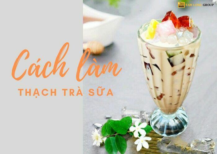 cách làm thạch trà sữa - Tam Long Group